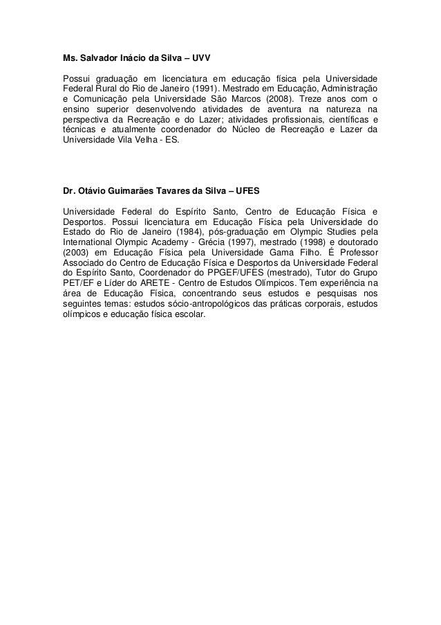 Ms. Salvador Inácio da Silva – UVVPossui graduação em licenciatura em educação física pela UniversidadeFederal Rural do Ri...