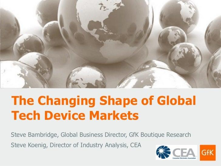 The Changing Shape of GlobalTech Device MarketsSteve Bambridge, Global Business Director, GfK Boutique ResearchSteve Koeni...