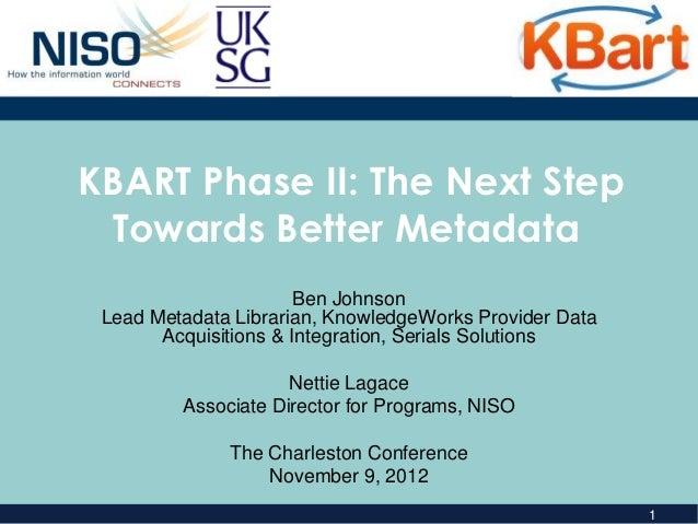 KBART Phase II: The Next Step Towards Better Metadata                       Ben Johnson Lead Metadata Librarian, Knowledge...