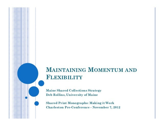 MAINTAINING MOMENTUM ANDFLEXIBILITYMaine Shared Collections StrategyDeb Rollins, University of MaineShared Print Monograph...