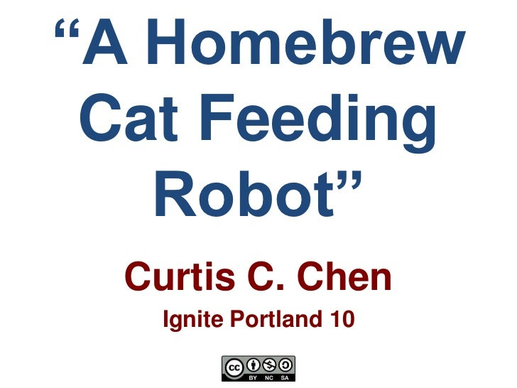 """A Homebrew Cat Feeding   Robot""  Curtis C. Chen   Ignite Portland 10"