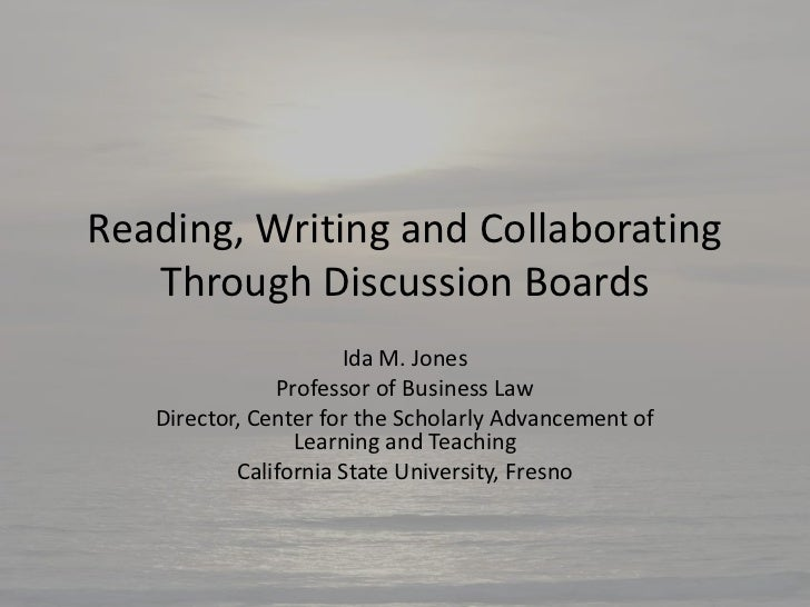 Reading, Writing and Collaborating   Through Discussion Boards                      Ida M. Jones               Professor o...