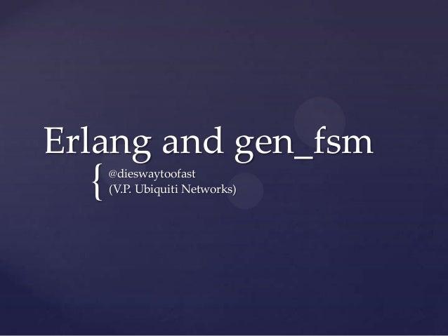 { Erlang and gen_fsm @dieswaytoofast (V.P. Ubiquiti Networks)