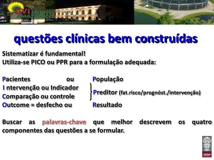 questões clínicas bem construídasSistematizar é fundamental!Utiliza-se PICO ou PPR para a formulação adequada:Pacientes   ...