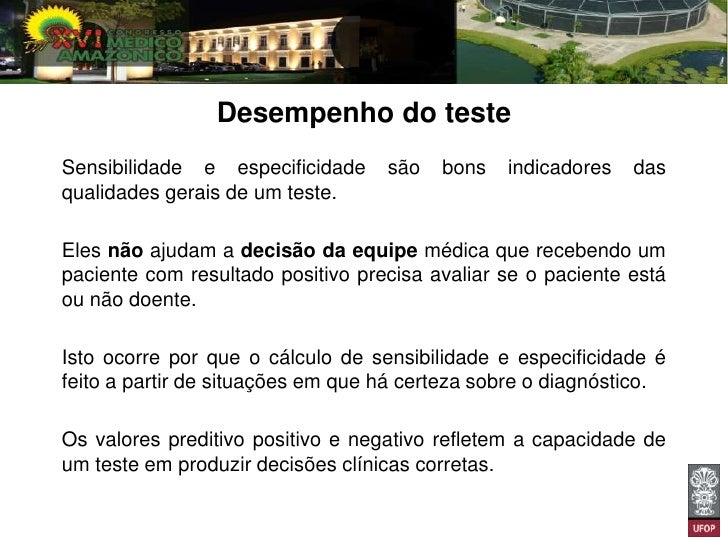 Valor Preditivo PositivoÉ a probabilidade de o paciente estar realmente doentequando seu exame tem resultado positivo.Seu ...
