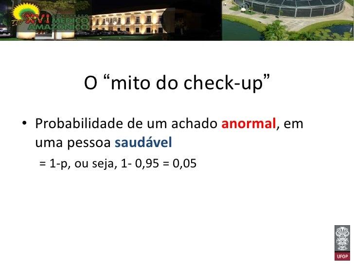 """O """"mito do check-up""""• Probabilidade de pelo menos um exame com  resultado falso (3 exames)  = (1-p)x 3 = (0,05) x 3 = 0,15..."""