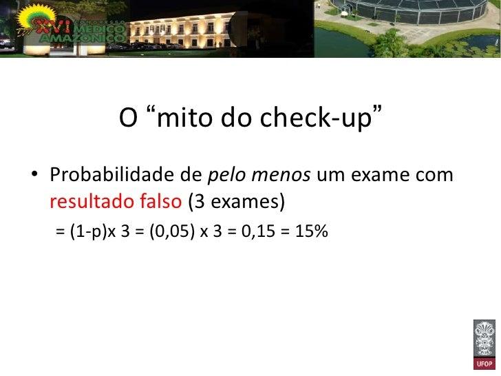 """O """"mito do check-up""""• Probabilidade de pelo menos um exame falso  (12 exames)  = (1-p) x 12 = 0,6 =   60%"""