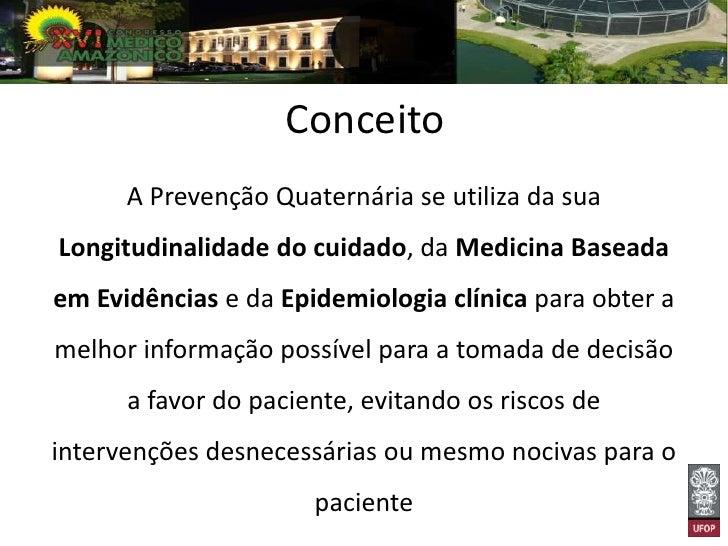 Conceito      A Prevenção Quaternária se utiliza da suaLongitudinalidade do cuidado, da Medicina Baseadaem Evidências e da...