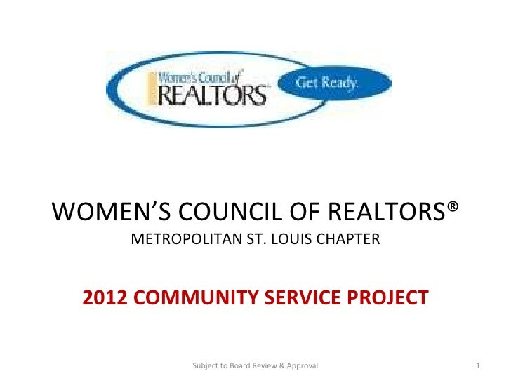 WOMEN'S COUNCIL OF REALTORS® METROPOLITAN ST. LOUIS CHAPTER 2012 COMMUNITY SERVICE PROJECT Subject to Board Review & Appro...