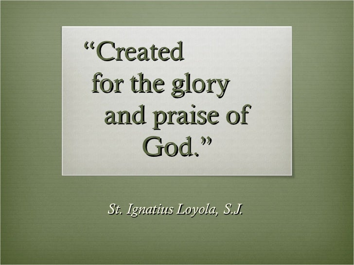 """""""Created for the glory  and praise of      God.""""  St. Ignatius Loyola, S.J."""