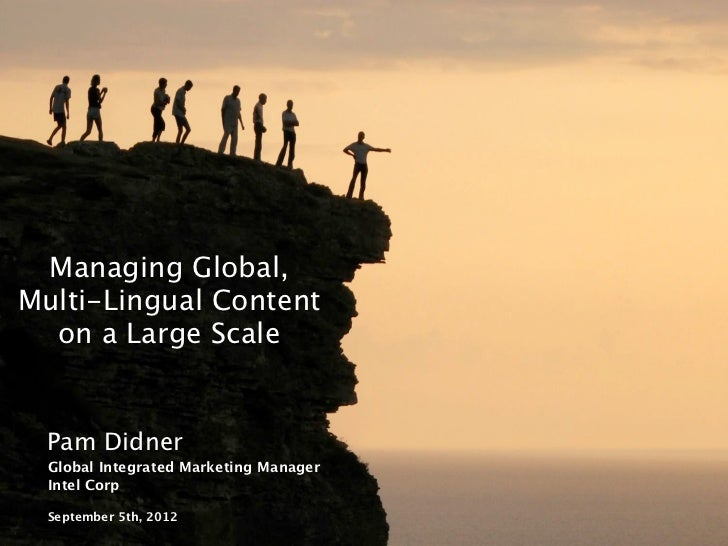 Managing Global,Multi-Lingual Content  on a Large Scale   Pam Didner   Global Integrated Marketing Manager   Intel Corp   ...