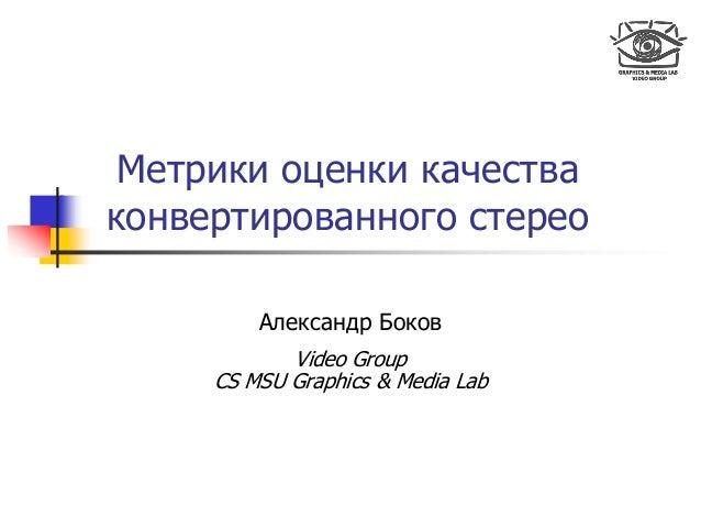 Метрики оценки качества конвертированного стерео Александр Боков Video Group CS MSU Graphics & Media Lab