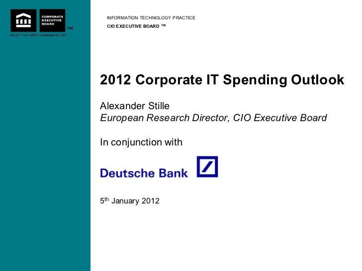 INFORMATION TECHNOLOGY PRACTICE CIO EXECUTIVE BOARD   TM2012 Corporate IT Spending OutlookAlexander StilleEuropean Researc...