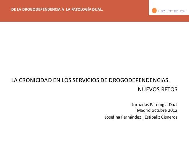 DE LA DROGODEPENDENCIA A LA PATOLOGÍA DUAL. LA CRONICIDAD EN LOS SERVICIOS DE DROGODEPENDENCIAS. NUEVOS RETOS Jornadas Pat...