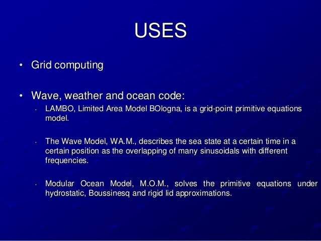 USES• Grid computing• Wave, weather and ocean code:   •   LAMBO, Limited Area Model BOlogna, is a grid-point primitive equ...