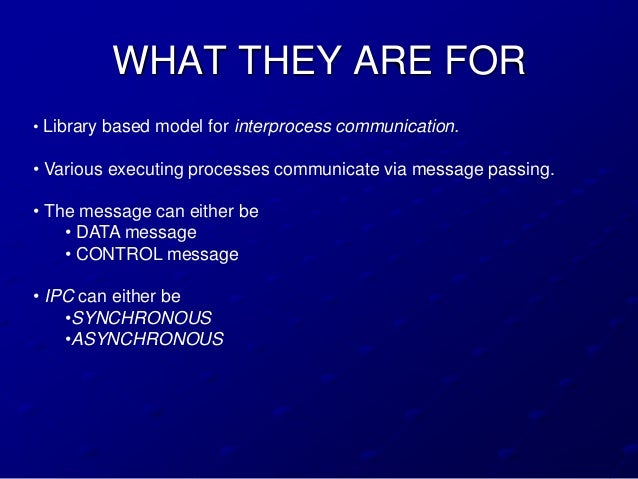 WHAT THEY ARE FOR• Library based model for interprocess communication.• Various executing processes communicate via messag...