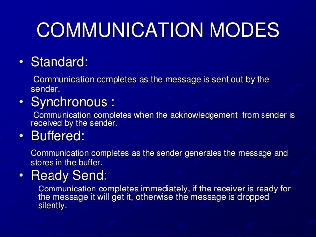 COMMUNICATION MODES• Standard:  Communication completes as the message is sent out by the sender.• Synchronous :  Communic...