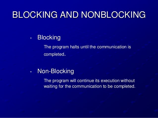 BLOCKING AND NONBLOCKING   •   Blocking         The program halts until the communication is         completed.   •   Non-...