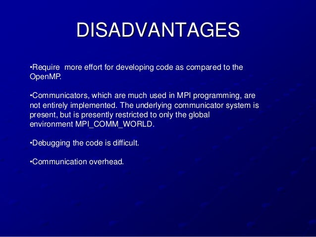 DISADVANTAGES•Require more effort for developing code as compared to theOpenMP.•Communicators, which are much used in MPI ...
