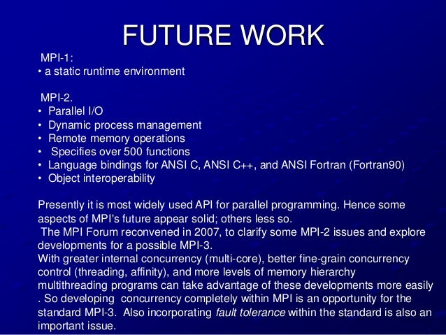 FUTURE WORK MPI-1:• a static runtime environment MPI-2.• Parallel I/O• Dynamic process management• Remote memory operation...