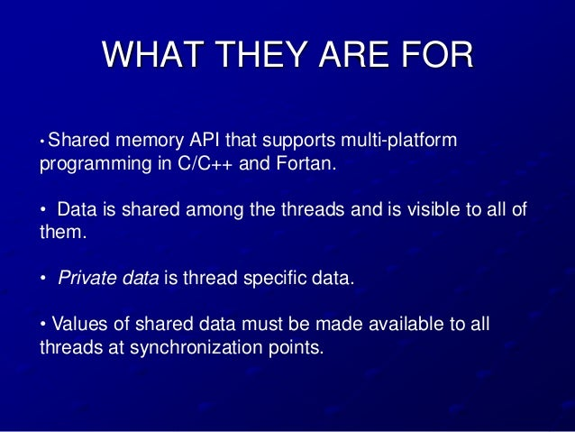 WHAT THEY ARE FOR• Shared       memory API that supports multi-platformprogramming in C/C++ and Fortan.• Data is shared am...