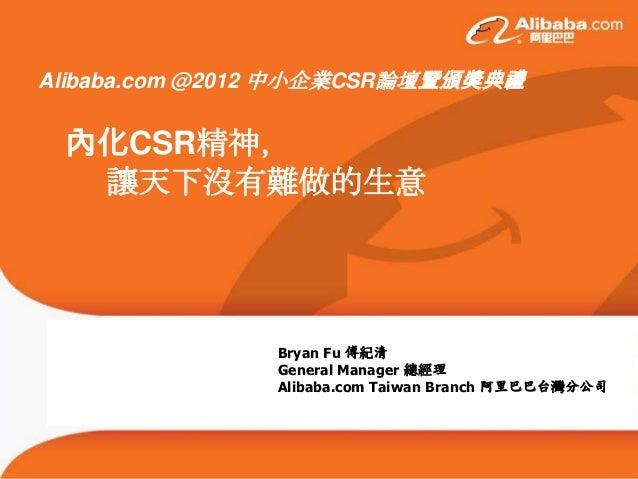 Alibaba.com @2012 中小企業CSR論壇暨頒獎典禮 內化CSR精神,  讓天下沒有難做的生意               Bryan Fu 傅紀清               General Manager 總經理        ...