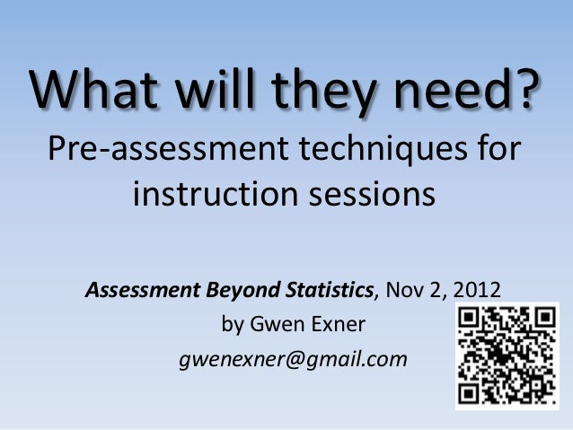 What will they need?Pre-assessment techniques for     instruction sessions  Assessment Beyond Statistics, Nov 2, 2012     ...
