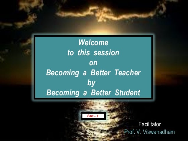 Welcome     to this session            onBecoming a Better Teacher           byBecoming a Better Student          Part – 1...