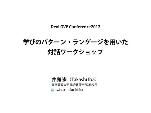 DevLOVE Conference2012学びのパターン・ランゲージを用いた    対話ワークショップ    井庭 崇(Takashi Iba)    慶應義塾大学 総合政策学部 准教授      twitter: takashiiba