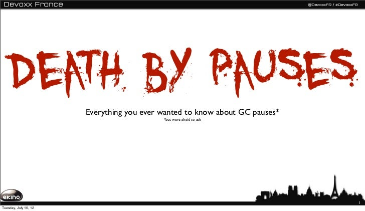 Death by pauses    Everything you ever wanted to know about GC pauses*                                           *but were...