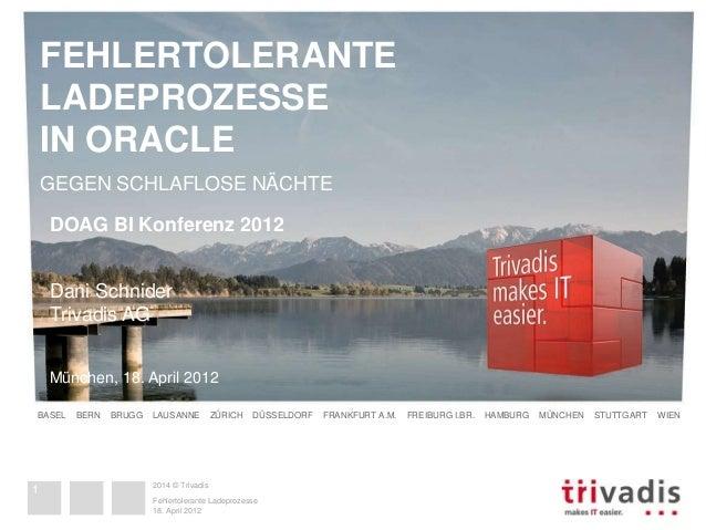 FEHLERTOLERANTE  LADEPROZESSE  IN ORACLE  GEGEN SCHLAFLOSE NÄCHTE  DOAG BI Konferenz 2012  Dani Schnider  Trivadis AG  Mün...