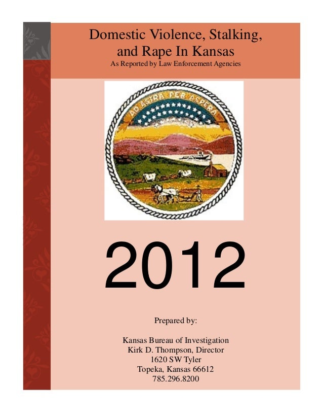 Domestic Violence, Stalking, and Rape In Kansas As Reported by Law Enforcement Agencies  2012 Prepared by: Kansas Bureau o...
