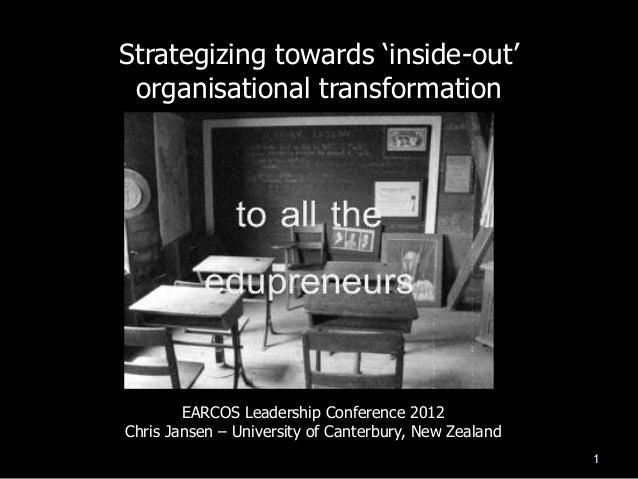 "Strategizing towards ""inside-out"" organisational transformation        EARCOS Leadership Conference 2012Chris Jansen – Uni..."