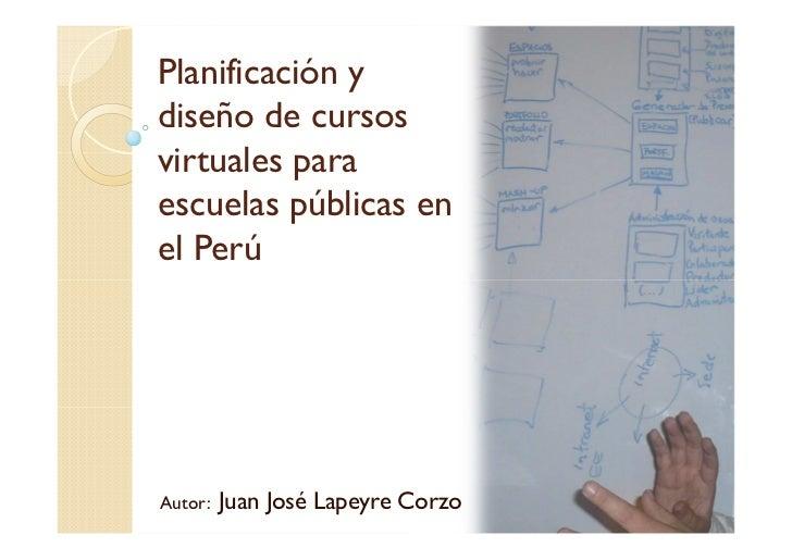 Planificación ydiseño de cursosvirtuales paraescuelas públicas enel PerúAutor:   Juan José Lapeyre Corzo