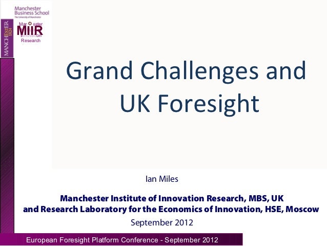 OManchesterMIIRInstitute ofInnovation Research               Grand Challenges and                   UK Foresight          ...