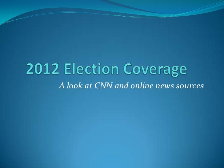 2012 Election Coverage<br />A look at CNN and online news sources<br />