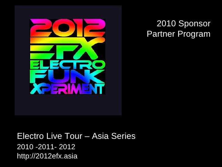 Electro Live Tour – Asia Series  2010 -2011- 2012   http://2012efx.asia 2010 Sponsor Partner Program