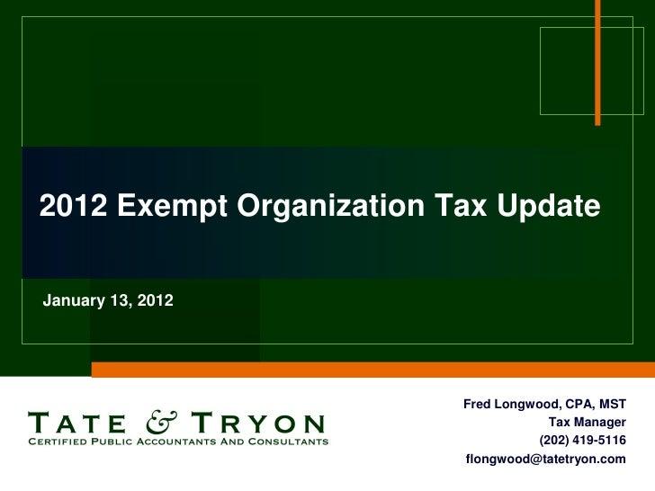 2012 Exempt Organization Tax UpdateJanuary 13, 2012                          Fred Longwood, CPA, MST                      ...