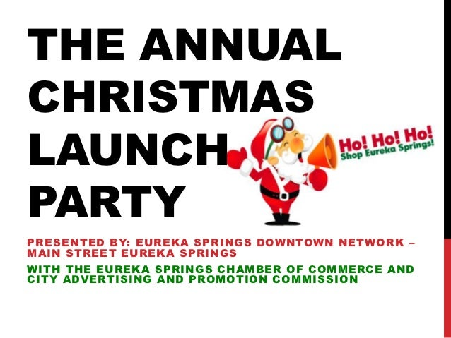 THE ANNUALCHRISTMASLAUNCHPARTYPRESENTED BY: EUREKA SPRINGS DOWNTOWN NETWORK –MAIN STREET EUREKA SPRINGSWITH THE EUREKA SPR...
