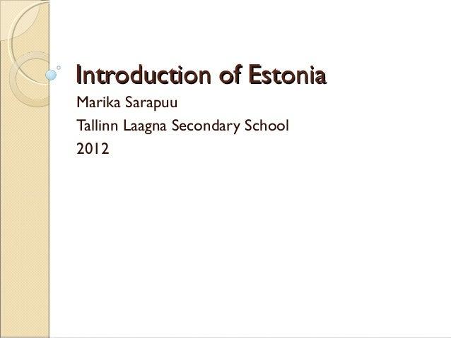 Introduction of EstoniaIntroduction of Estonia Marika Sarapuu Tallinn Laagna Secondary School 2012