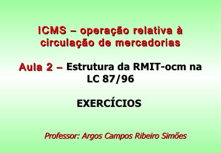 ICMS – operação relativa à    circulação de mercadoriasAula 2 – Estrutura da RMIT-ocm na             LC 87/96            E...
