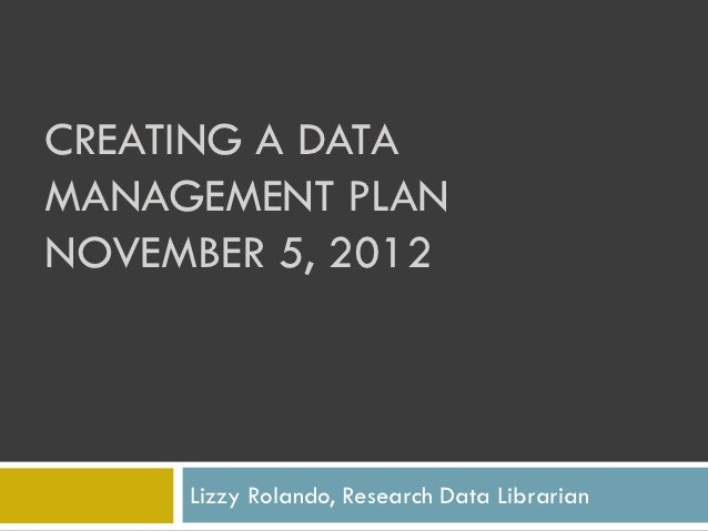 CREATING A DATAMANAGEMENT PLANNOVEMBER 5, 2012     Lizzy Rolando, Research Data Librarian