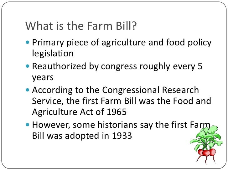 What is the Farm Bill?<br />Primary piece of agriculture and food policy legislation<br />Reauthorized by congress roughly...