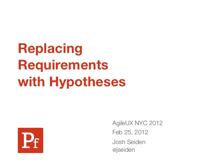 ReplacingRequirementswith Hypotheses             AgileUX NYC 2012             Feb 25, 2012             Josh Seiden        ...