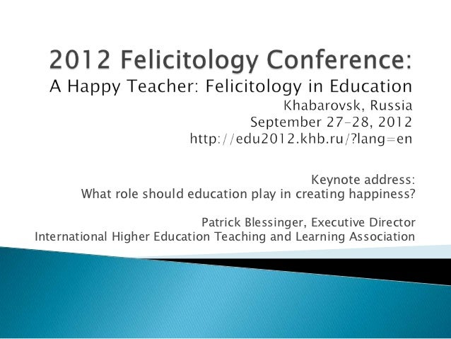 Keynote address:        What role should education play in creating happiness?                             Patrick Blessin...