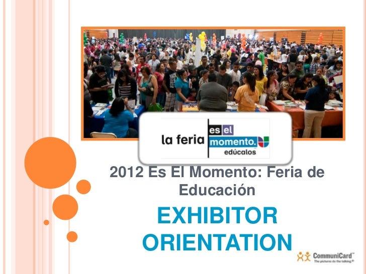2012 Es El Momento: Feria de         Educación     EXHIBITOR    ORIENTATION