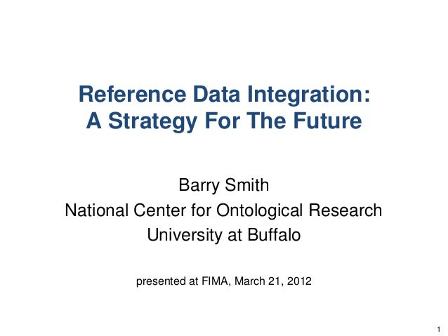 Reference Data Integration:A Strategy For The FutureBarry SmithNational Center for Ontological ResearchUniversity at Buffa...