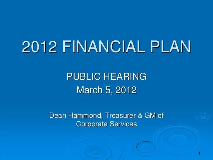 2012 FINANCIAL PLAN       PUBLIC HEARING         March 5, 2012   Dean Hammond, Treasurer & GM of          Corporate Servic...