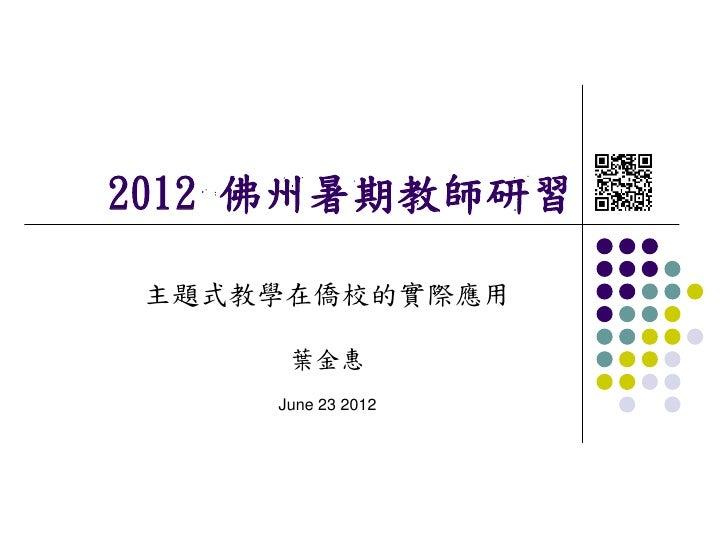 2012 佛州暑期教師研習 主題式教學在僑校的實際應用      葉金惠     June 23 2012