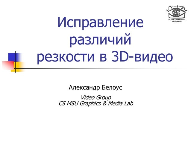 Исправление различий резкости в 3D-видео Александр Белоус Video Group CS MSU Graphics & Media Lab